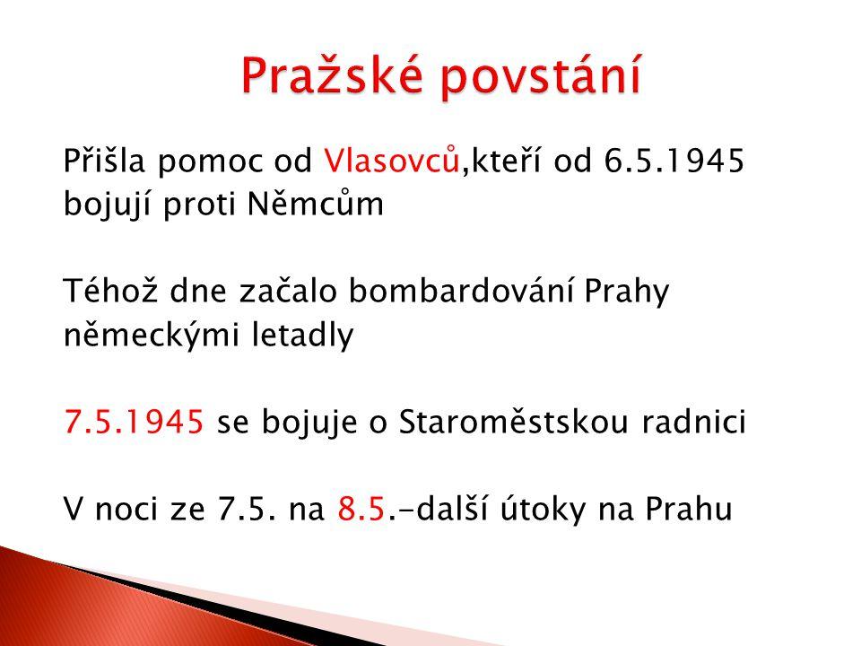 Přišla pomoc od Vlasovců,kteří od 6.5.1945 bojují proti Němcům Téhož dne začalo bombardování Prahy německými letadly 7.5.1945 se bojuje o Staroměstskou radnici V noci ze 7.5.