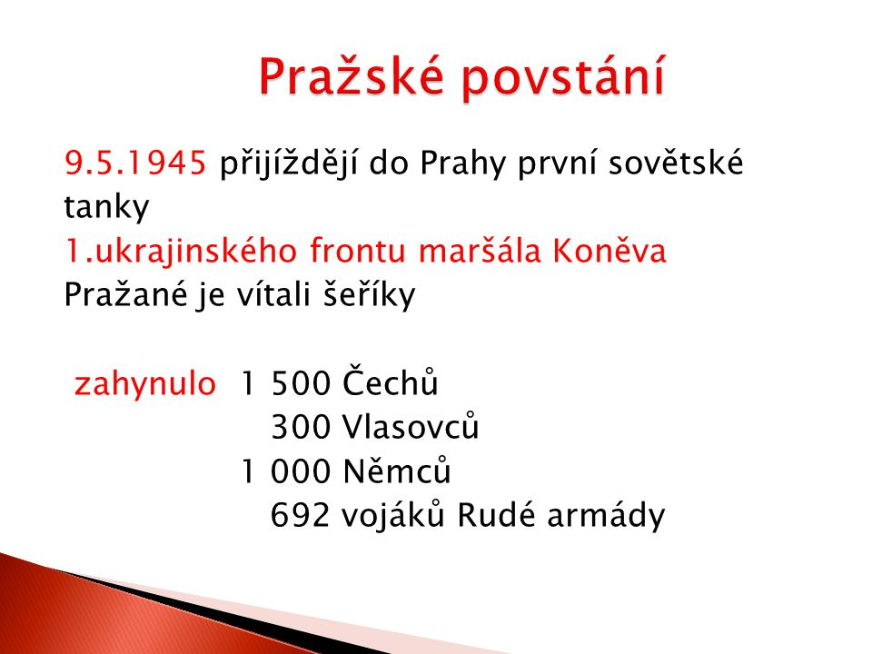 9.5.1945 přijíždějí do Prahy první sovětské tanky 1.ukrajinského frontu maršála Koněva Pražané je vítali šeříky zahynulo 1 500 Čechů 300 Vlasovců 1 000 Němců 692 vojáků Rudé armády