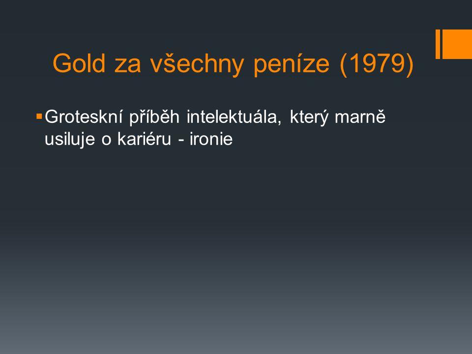 Gold za všechny peníze (1979)  Groteskní příběh intelektuála, který marně usiluje o kariéru - ironie
