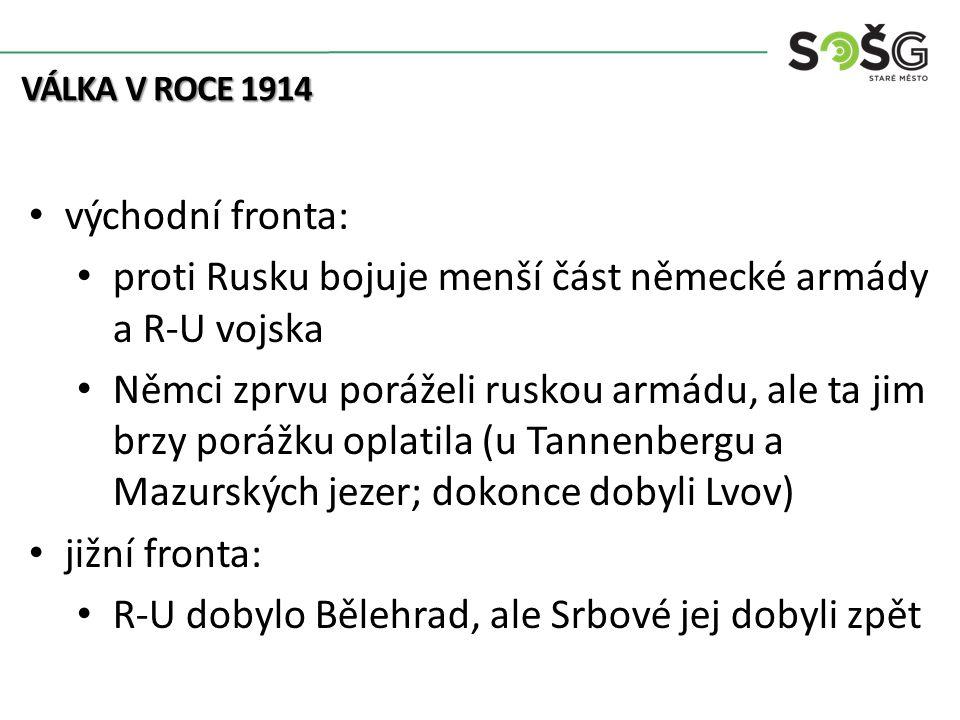 východní fronta: proti Rusku bojuje menší část německé armády a R-U vojska Němci zprvu poráželi ruskou armádu, ale ta jim brzy porážku oplatila (u Tannenbergu a Mazurských jezer; dokonce dobyli Lvov) jižní fronta: R-U dobylo Bělehrad, ale Srbové jej dobyli zpět VÁLKA V ROCE 1914