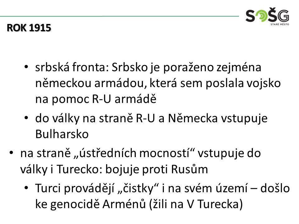 """srbská fronta: Srbsko je poraženo zejména německou armádou, která sem poslala vojsko na pomoc R-U armádě do války na straně R-U a Německa vstupuje Bulharsko na straně """"ústředních mocností vstupuje do války i Turecko: bojuje proti Rusům Turci provádějí """"čistky i na svém území – došlo ke genocidě Arménů (žili na V Turecka) ROK 1915"""