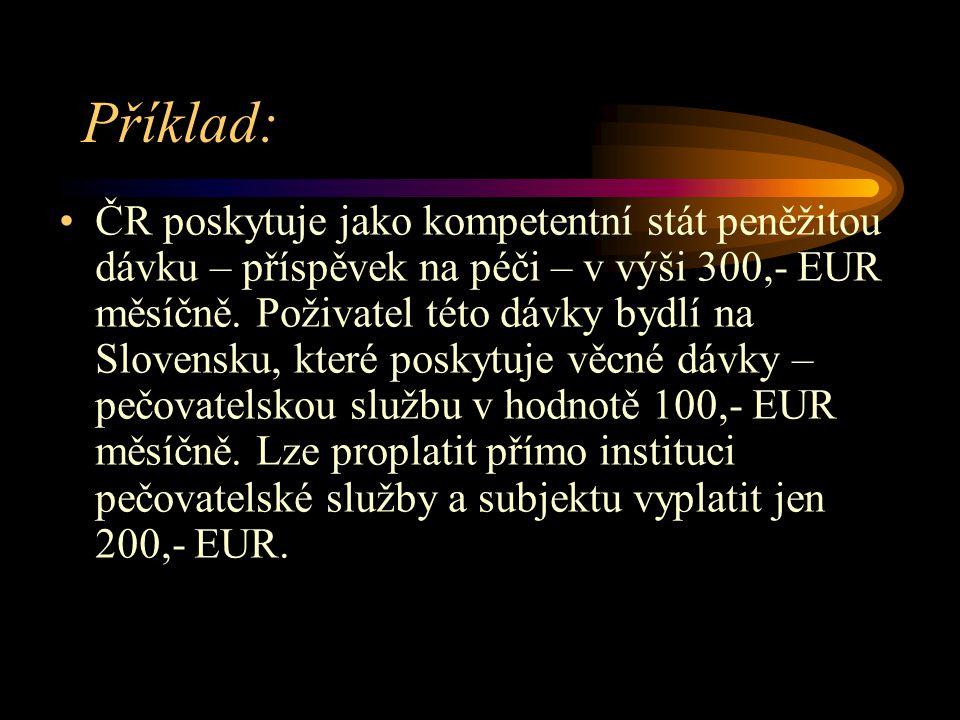 Příklad: ČR poskytuje jako kompetentní stát peněžitou dávku – příspěvek na péči – v výši 300,- EUR měsíčně. Poživatel této dávky bydlí na Slovensku, k