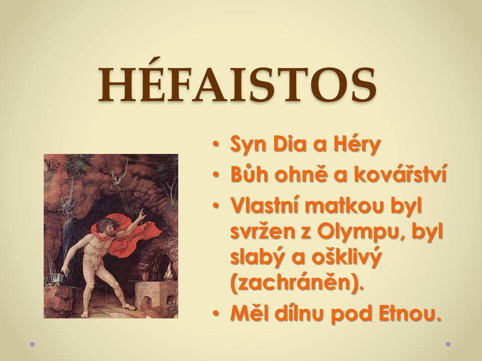 HÉFAISTOS Syn Dia a Héry Syn Dia a Héry Bůh ohně a kovářství Bůh ohně a kovářství Vlastní matkou byl svržen z Olympu, byl slabý a ošklivý (zachráněn).