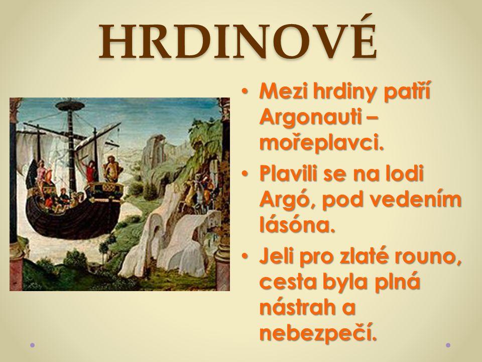 HRDINOVÉ Mezi hrdiny patří Argonauti – mořeplavci. Mezi hrdiny patří Argonauti – mořeplavci. Plavili se na lodi Argó, pod vedením Iásóna. Plavili se n