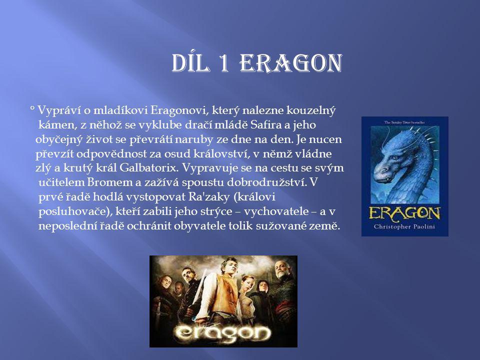 Díl 1 ERAGON ° Vypráví o mladíkovi Eragonovi, který nalezne kouzelný kámen, z něhož se vyklube dračí mládě Safira a jeho obyčejný život se převrátí naruby ze dne na den.