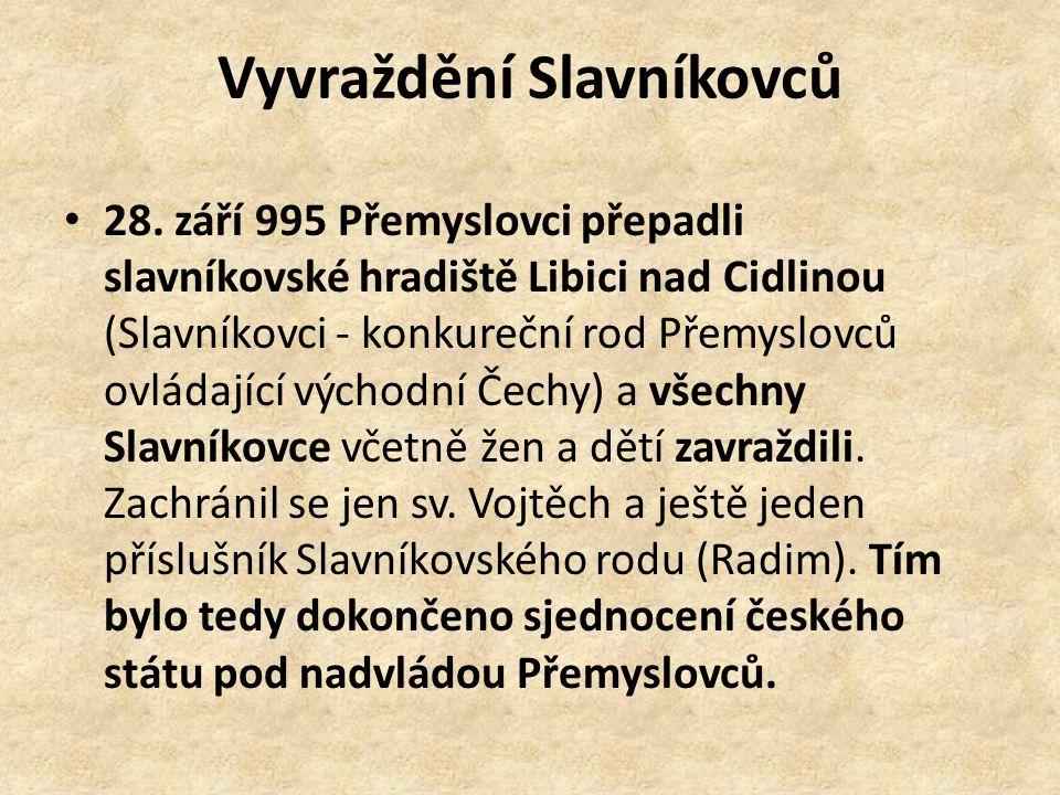 Vyvraždění Slavníkovců 28. září 995 Přemyslovci přepadli slavníkovské hradiště Libici nad Cidlinou (Slavníkovci - konkureční rod Přemyslovců ovládajíc