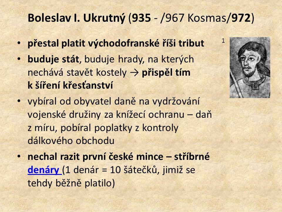 Boleslav I. Ukrutný (935 - /967 Kosmas/972) přestal platit východofranské říši tribut buduje stát, buduje hrady, na kterých nechává stavět kostely → p