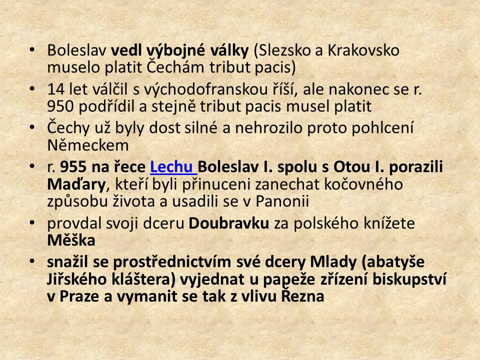 Boleslav vedl výbojné války (Slezsko a Krakovsko muselo platit Čechám tribut pacis) 14 let válčil s východofranskou říší, ale nakonec se r. 950 podříd