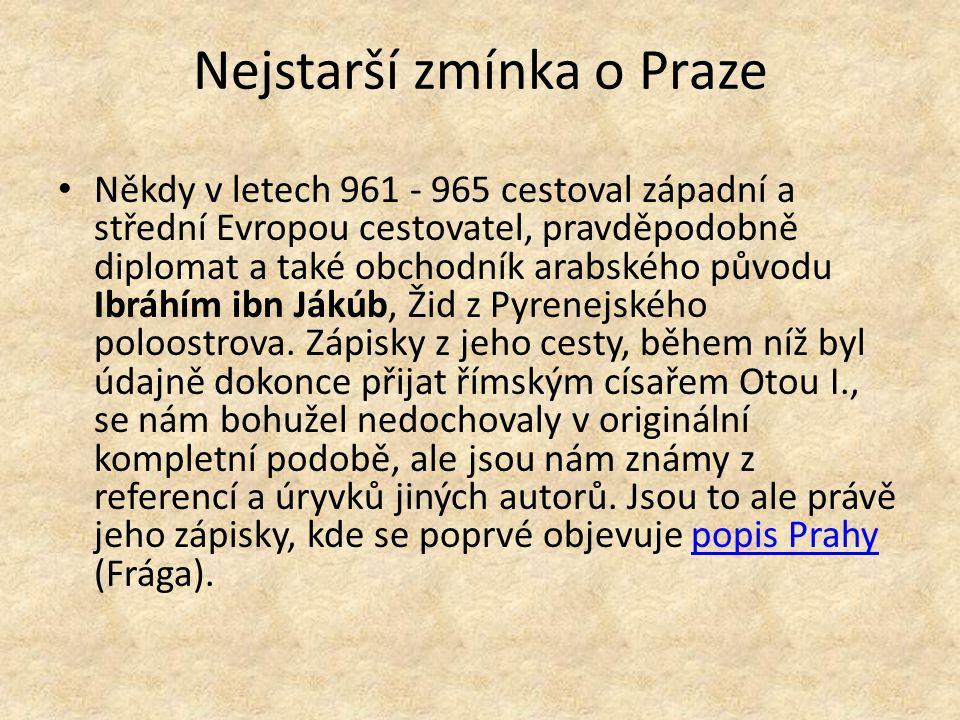 Nejstarší zmínka o Praze Někdy v letech 961 - 965 cestoval západní a střední Evropou cestovatel, pravděpodobně diplomat a také obchodník arabského pův