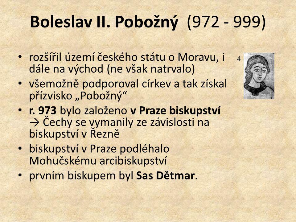 Boleslav II. Pobožný (972 - 999) rozšířil území českého státu o Moravu, i dále na východ (ne však natrvalo) všemožně podporoval církev a tak získal př
