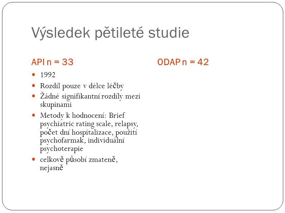 Výsledek pětileté studie API n = 33ODAP n = 42 1992 Rozdíl pouze v délce lé č by Žádné signifikantní rozdíly mezi skupinami Metody k hodnocení: Brief psychiatric rating scale, relapsy, po č et dní hospitalizace, použití psychofarmak, individuální psychoterapie celkov ě p ů sobí zmaten ě, nejasn ě