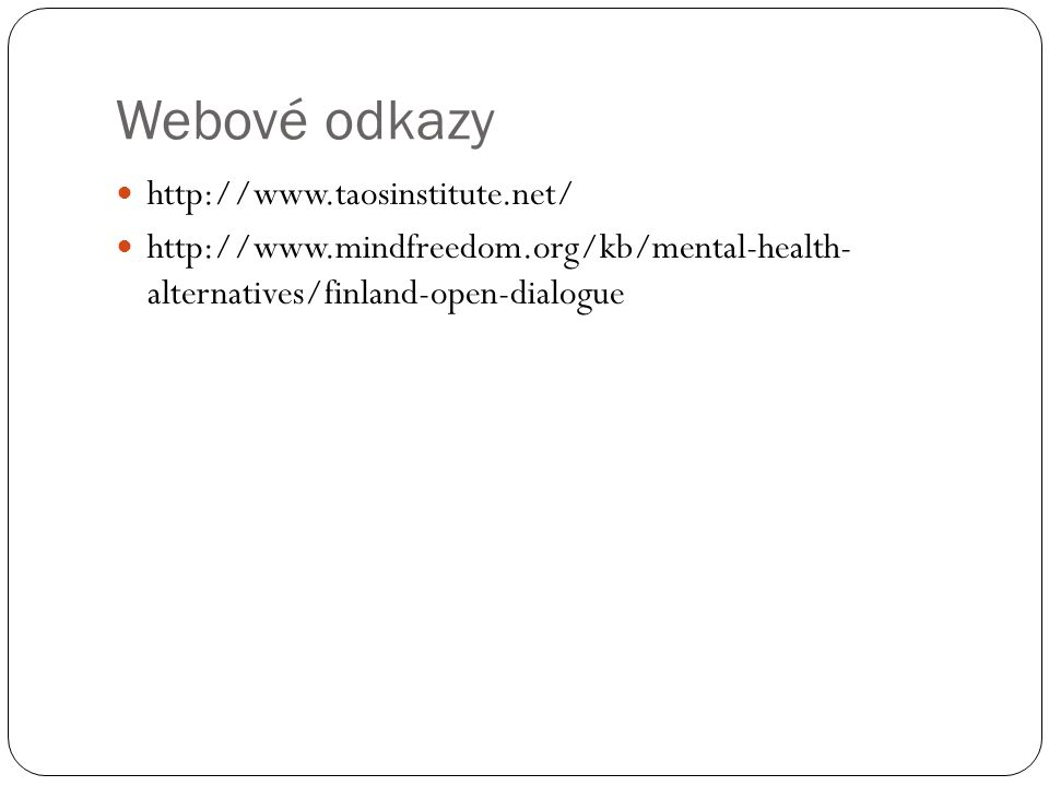 Webové odkazy http://www.taosinstitute.net/ http://www.mindfreedom.org/kb/mental-health- alternatives/finland-open-dialogue