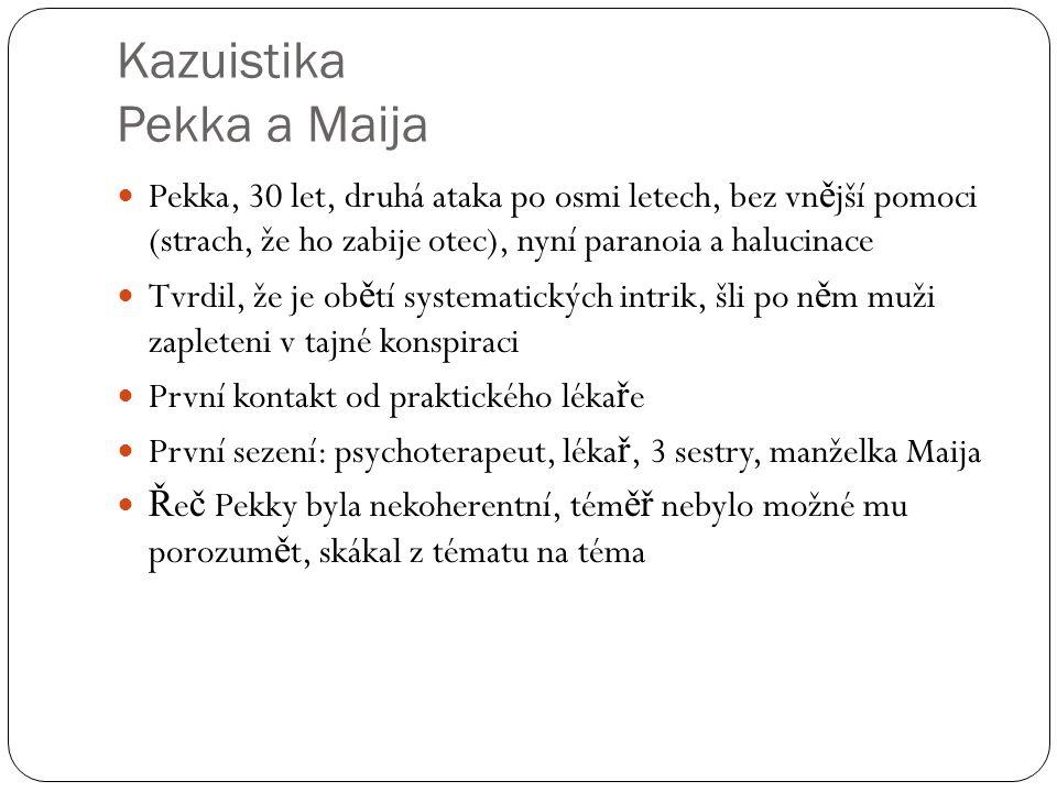 Kazuistika Pekka a Maija Pekka, 30 let, druhá ataka po osmi letech, bez vn ě jší pomoci (strach, že ho zabije otec), nyní paranoia a halucinace Tvrdil, že je ob ě tí systematických intrik, šli po n ě m muži zapleteni v tajné konspiraci První kontakt od praktického léka ř e První sezení: psychoterapeut, léka ř, 3 sestry, manželka Maija Ř e č Pekky byla nekoherentní, tém ěř nebylo možné mu porozum ě t, skákal z tématu na téma