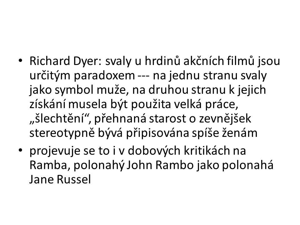 """Richard Dyer: svaly u hrdinů akčních filmů jsou určitým paradoxem --- na jednu stranu svaly jako symbol muže, na druhou stranu k jejich získání musela být použita velká práce, """"šlechtění , přehnaná starost o zevnějšek stereotypně bývá připisována spíše ženám projevuje se to i v dobových kritikách na Ramba, polonahý John Rambo jako polonahá Jane Russel"""
