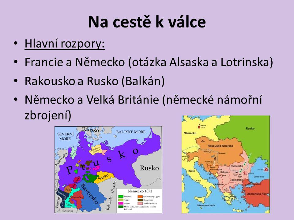 Na cestě k válce Hlavní rozpory: Francie a Německo (otázka Alsaska a Lotrinska) Rakousko a Rusko (Balkán) Německo a Velká Británie (německé námořní zb
