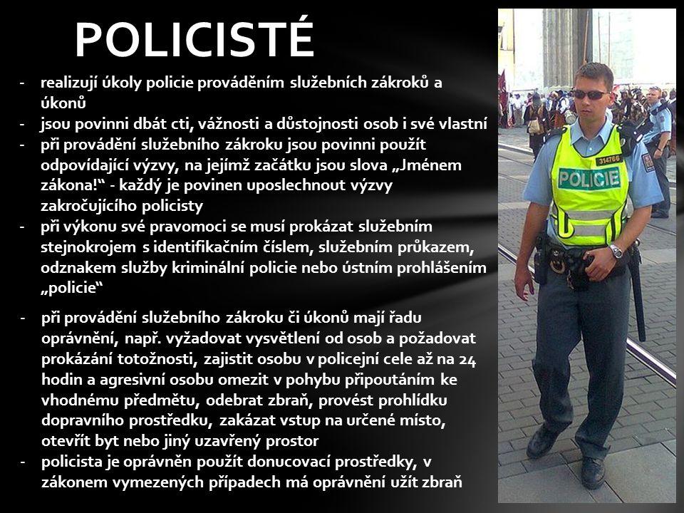 POLICISTÉ -realizují úkoly policie prováděním služebních zákroků a úkonů -jsou povinni dbát cti, vážnosti a důstojnosti osob i své vlastní -při provád