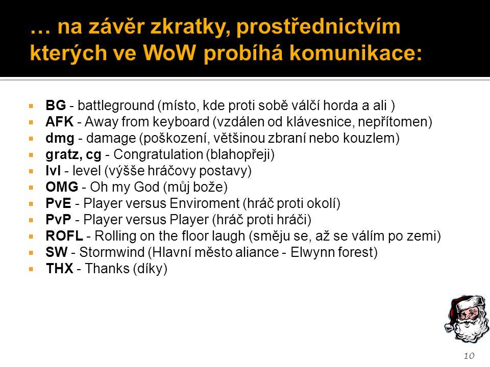  BG - battleground (místo, kde proti sobě válčí horda a ali )  AFK - Away from keyboard (vzdálen od klávesnice, nepřítomen)  dmg - damage (poškození, většinou zbraní nebo kouzlem)  gratz, cg - Congratulation (blahopřeji)  lvl - level (výšše hráčovy postavy)  OMG - Oh my God (můj bože)  PvE - Player versus Enviroment (hráč proti okolí)  PvP - Player versus Player (hráč proti hráči)  ROFL - Rolling on the floor laugh (směju se, až se válím po zemi)  SW - Stormwind (Hlavní město aliance - Elwynn forest)  THX - Thanks (díky) 10