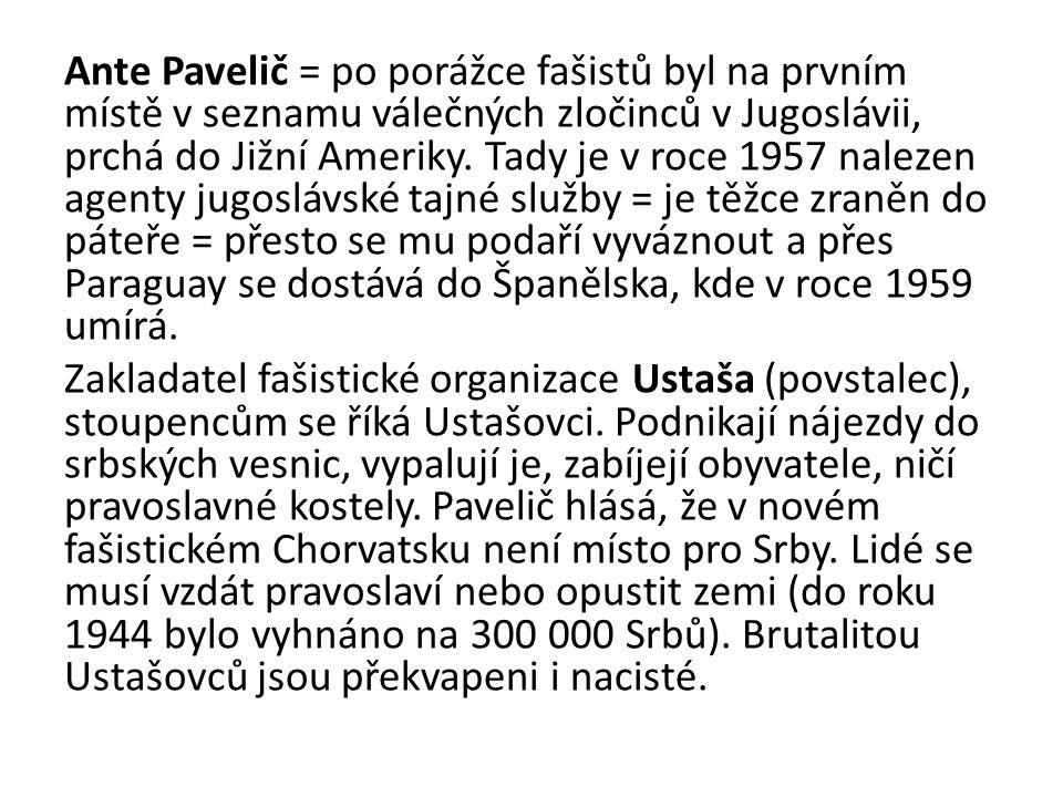 Ante Pavelič = po porážce fašistů byl na prvním místě v seznamu válečných zločinců v Jugoslávii, prchá do Jižní Ameriky. Tady je v roce 1957 nalezen a