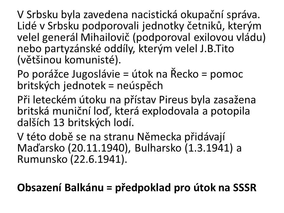 V Srbsku byla zavedena nacistická okupační správa. Lidé v Srbsku podporovali jednotky četniků, kterým velel generál Mihailovič (podporoval exilovou vl