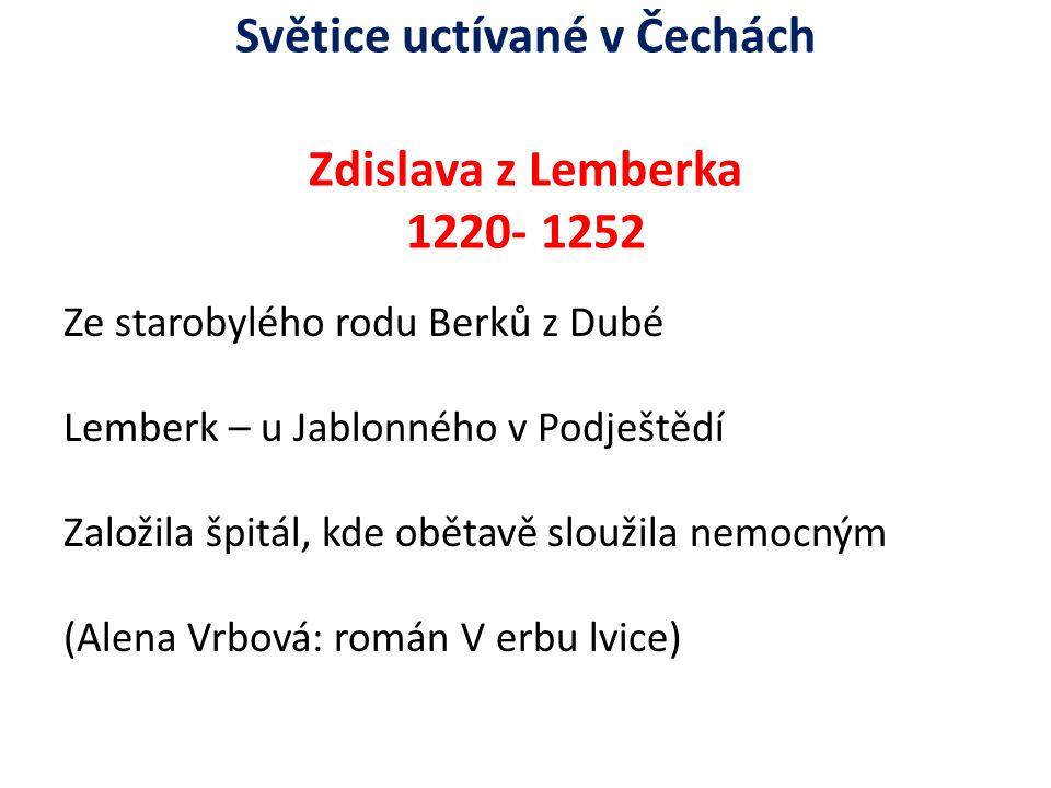 Světice uctívané v Čechách Zdislava z Lemberka 1220- 1252 Ze starobylého rodu Berků z Dubé Lemberk – u Jablonného v Podještědí Založila špitál, kde ob