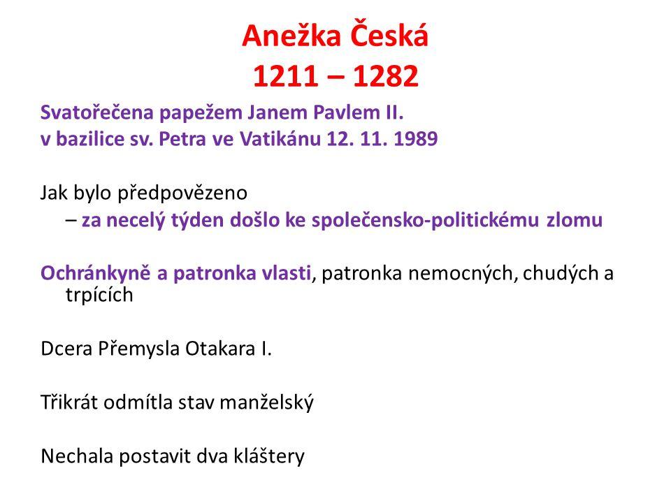 Anežka Česká 1211 – 1282 Svatořečena papežem Janem Pavlem II. v bazilice sv. Petra ve Vatikánu 12. 11. 1989 Jak bylo předpovězeno – za necelý týden do