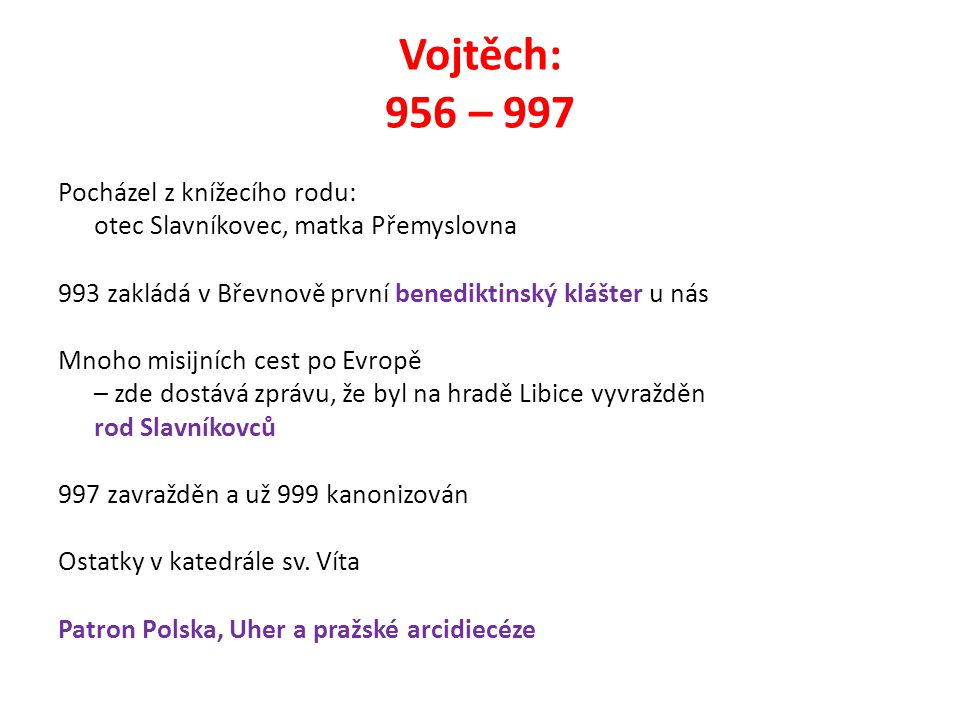 Vojtěch: 956 – 997 Pocházel z knížecího rodu: otec Slavníkovec, matka Přemyslovna 993 zakládá v Břevnově první benediktinský klášter u nás Mnoho misij
