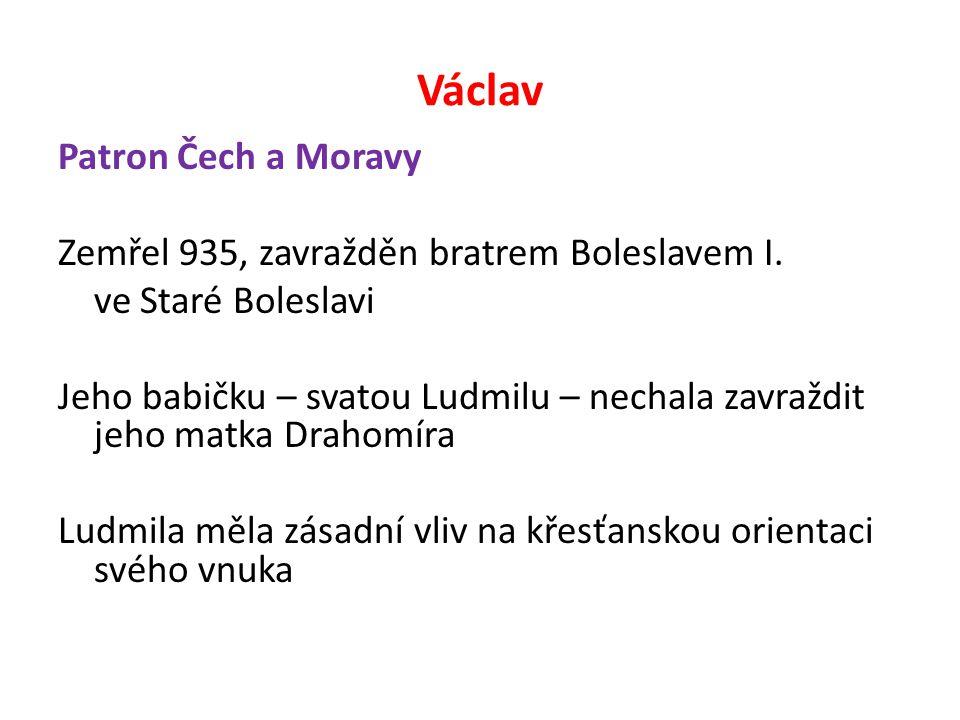 Václav Patron Čech a Moravy Zemřel 935, zavražděn bratrem Boleslavem I. ve Staré Boleslavi Jeho babičku – svatou Ludmilu – nechala zavraždit jeho matk