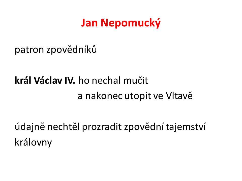 Jan Nepomucký patron zpovědníků král Václav IV. ho nechal mučit a nakonec utopit ve Vltavě údajně nechtěl prozradit zpovědní tajemství královny