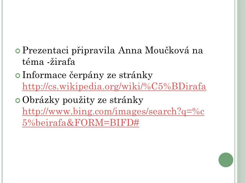 Prezentaci připravila Anna Moučková na téma -žirafa Informace čerpány ze stránky http://cs.wikipedia.org/wiki/%C5%BDirafa http://cs.wikipedia.org/wiki/%C5%BDirafa Obrázky použity ze stránky http://www.bing.com/images/search?q=%c 5%beirafa&FORM=BIFD# http://www.bing.com/images/search?q=%c 5%beirafa&FORM=BIFD#