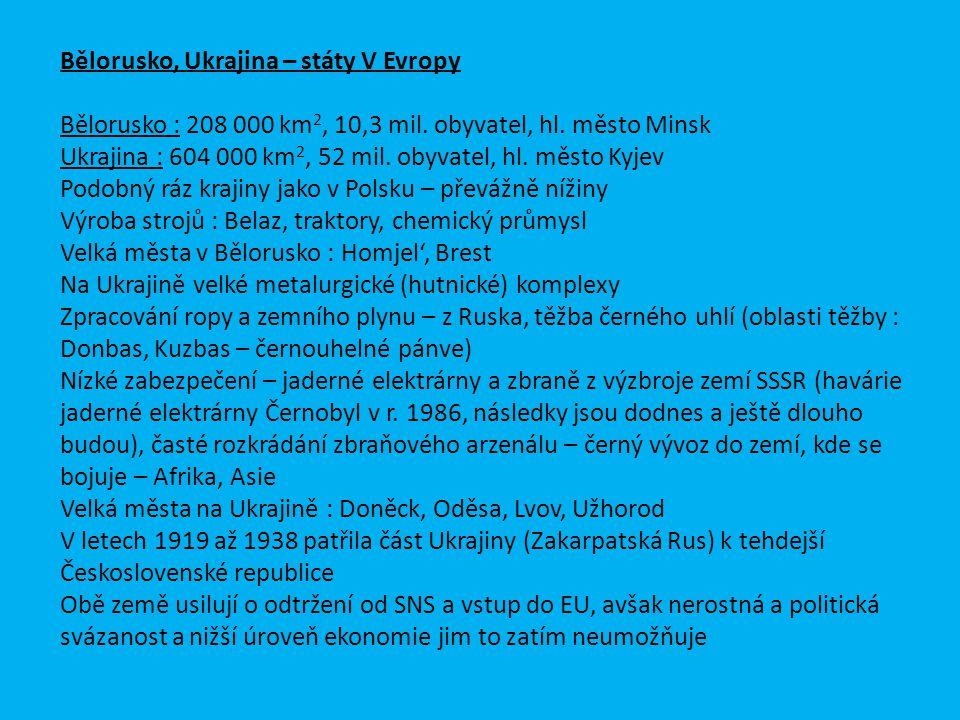 Bělorusko, Ukrajina – státy V Evropy Bělorusko : 208 000 km 2, 10,3 mil. obyvatel, hl. město Minsk Ukrajina : 604 000 km 2, 52 mil. obyvatel, hl. měst