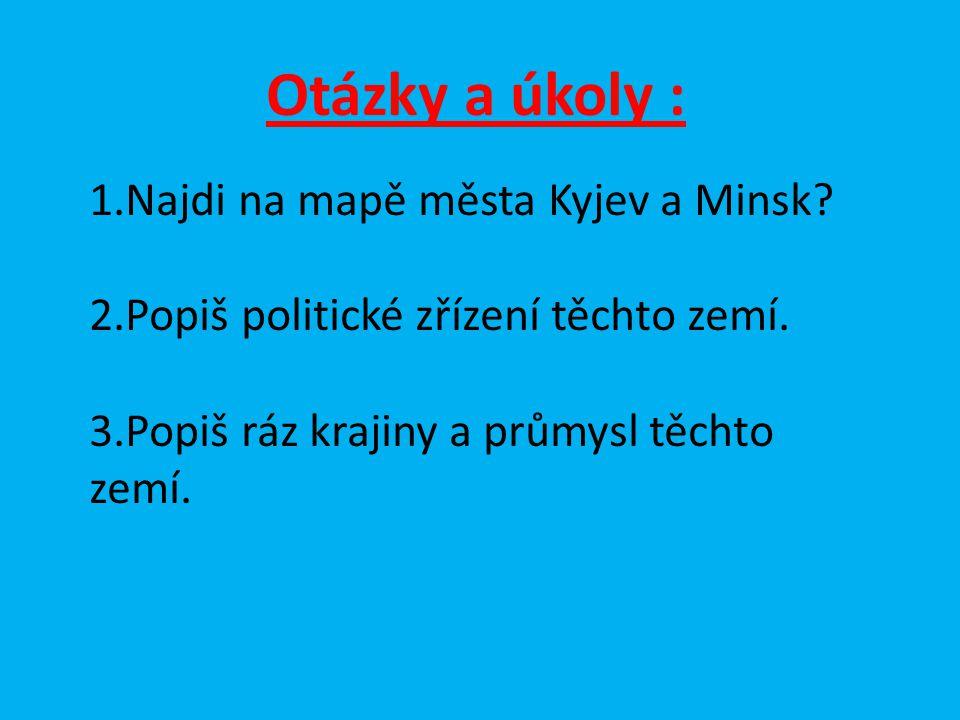 Otázky a úkoly : 1.Najdi na mapě města Kyjev a Minsk? 2.Popiš politické zřízení těchto zemí. 3.Popiš ráz krajiny a průmysl těchto zemí.