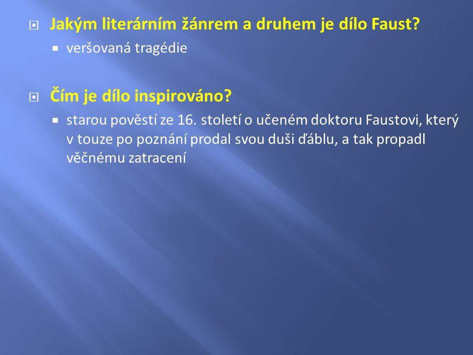  Jakým literárním žánrem a druhem je dílo Faust?  veršovaná tragédie  Čím je dílo inspirováno?  starou pověstí ze 16. století o učeném doktoru Fau