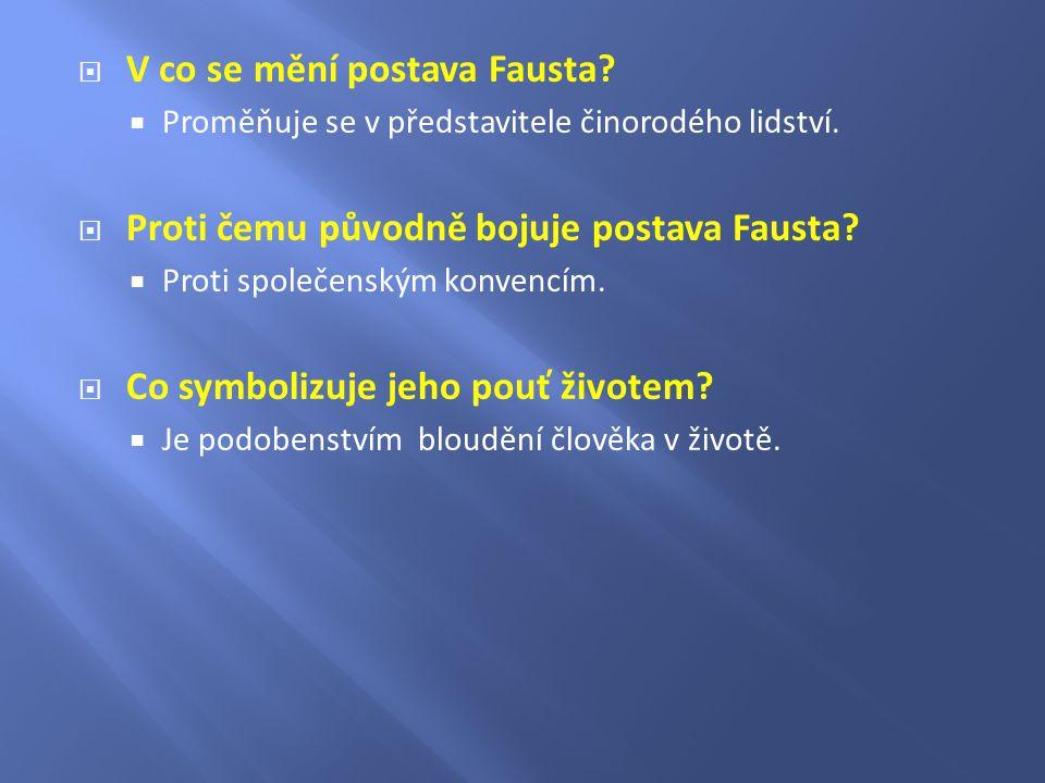  V co se mění postava Fausta?  Proměňuje se v představitele činorodého lidství.  Proti čemu původně bojuje postava Fausta?  Proti společenským kon