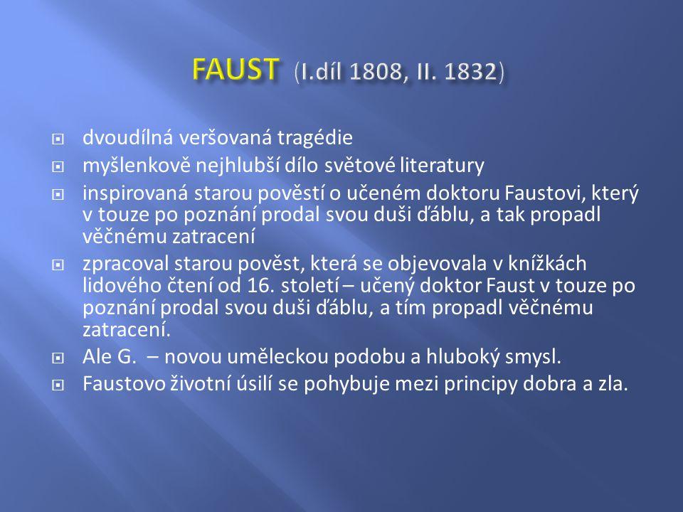  dvoudílná veršovaná tragédie  myšlenkově nejhlubší dílo světové literatury  inspirovaná starou pověstí o učeném doktoru Faustovi, který v touze po poznání prodal svou duši ďáblu, a tak propadl věčnému zatracení  zpracoval starou pověst, která se objevovala v knížkách lidového čtení od 16.