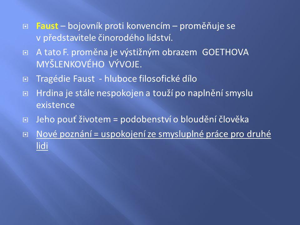  Faust – bojovník proti konvencím – proměňuje se v představitele činorodého lidství.  A tato F. proměna je výstižným obrazem GOETHOVA MYŠLENKOVÉHO V