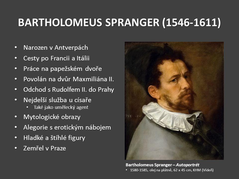 BARTHOLOMEUS SPRANGER (1546-1611) Narozen v Antverpách Narozen v Antverpách Cesty po Francii a Itálii Cesty po Francii a Itálii Práce na papežském dvoře Práce na papežském dvoře Povolán na dvůr Maxmiliána II.