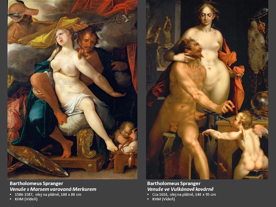 Bartholomeus Spranger Venuše s Marsem varovaná Merkurem 1586-1587, olej na plátně, 108 x 80 cm 1586-1587, olej na plátně, 108 x 80 cm KHM (Vídeň) KHM (Vídeň) Bartholomeus Spranger Venuše ve Vulkánově kovárně Cca 1610, olej na plátně, 140 x 95 cm Cca 1610, olej na plátně, 140 x 95 cm KHM (Vídeň) KHM (Vídeň)