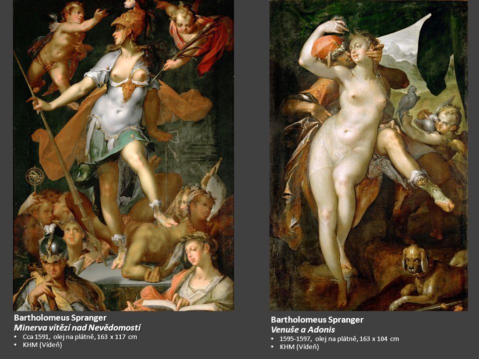 Bartholomeus Spranger Minerva vítězí nad Nevědomostí Cca 1591, olej na plátně, 163 x 117 cm Cca 1591, olej na plátně, 163 x 117 cm KHM (Vídeň) KHM (Vídeň) Bartholomeus Spranger Venuše a Adonis 1595-1597, olej na plátně, 163 x 104 cm 1595-1597, olej na plátně, 163 x 104 cm KHM (Vídeň) KHM (Vídeň)