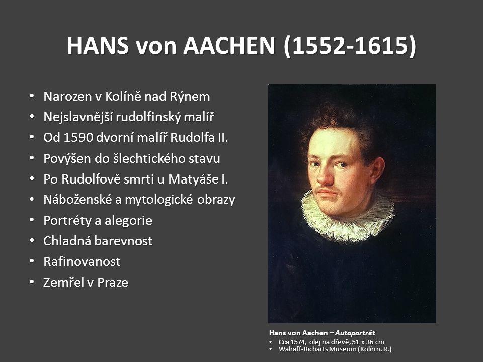 HANS von AACHEN (1552-1615) Narozen v Kolíně nad Rýnem Narozen v Kolíně nad Rýnem Nejslavnější rudolfinský malíř Nejslavnější rudolfinský malíř Od 1590 dvorní malíř Rudolfa II.