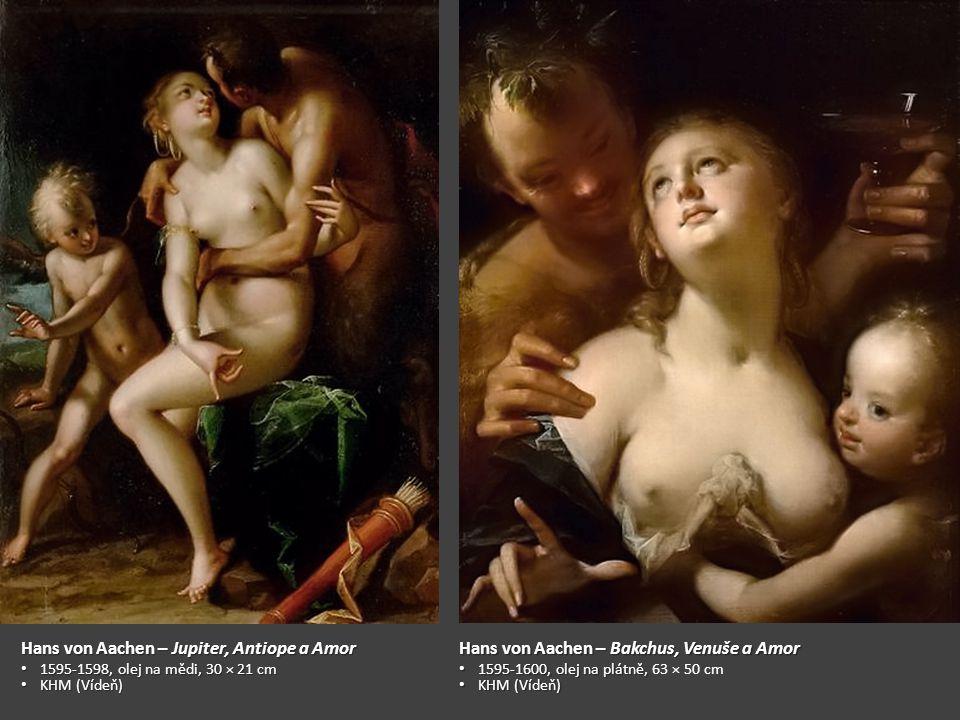 Hans von Aachen – Jupiter, Antiope a Amor 1595-1598, olej na mědi, 30 × 21 cm 1595-1598, olej na mědi, 30 × 21 cm KHM (Vídeň) KHM (Vídeň) Hans von Aachen – Bakchus, Venuše a Amor 1595-1600, olej na plátně, 1595-1600, olej na plátně, 63 × 50 cm KHM (Vídeň) KHM (Vídeň)