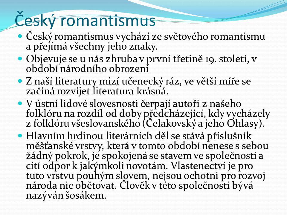 Český romantismus Český romantismus vychází ze světového romantismu a přejímá všechny jeho znaky. Objevuje se u nás zhruba v první třetině 19. století