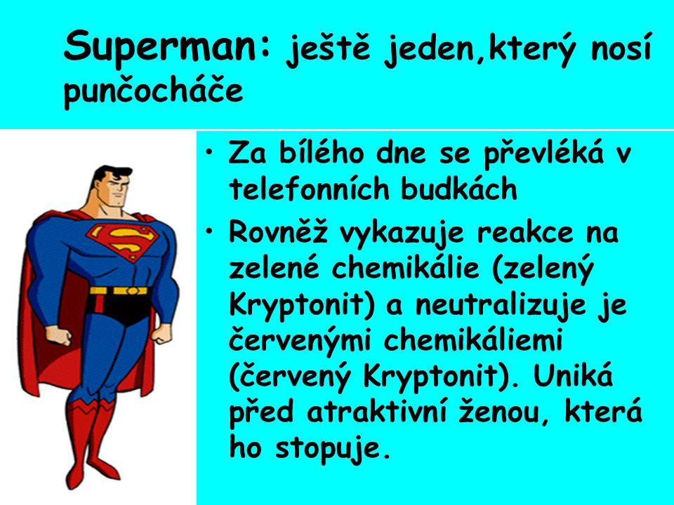 Superman: ještě jeden,který nosí punčocháče Za bílého dne se převléká v telefonních budkách Rovněž vykazuje reakce na zelené chemikálie (zelený Kryptonit) a neutralizuje je červenými chemikáliemi (červený Kryptonit).