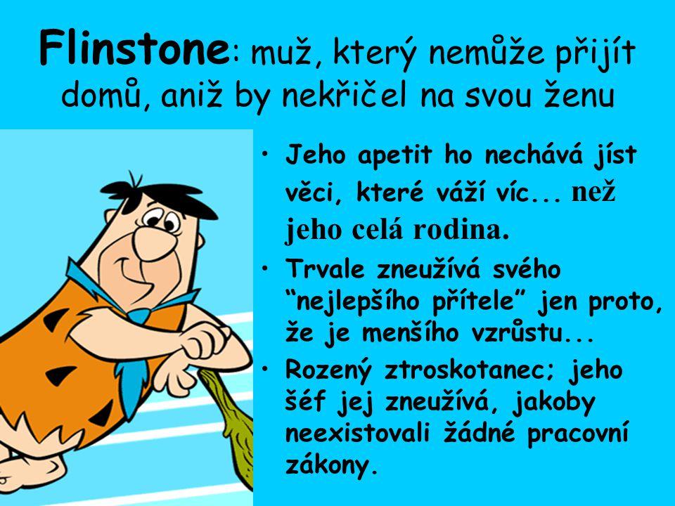 Flinstone : muž, který nemůže přijít domů, aniž by nekřičel na svou ženu Jeho apetit ho nechává jíst věci, které váží víc...