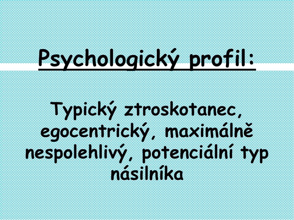 Psychologický profil: Typický ztroskotanec, egocentrický, maximálně nespolehlivý, potenciální typ násilníka