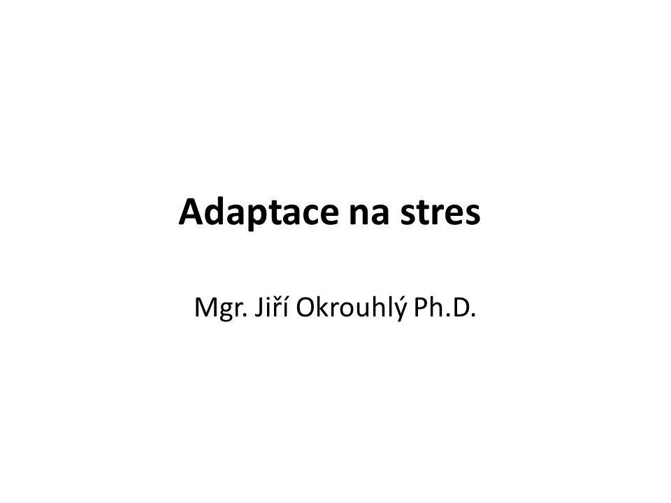 Adaptace na stres Mgr. Jiří Okrouhlý Ph.D.
