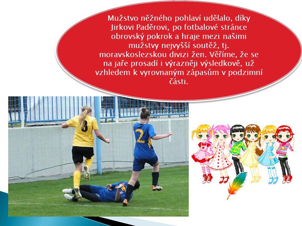 Mužstvo něžného pohlaví udělalo, díky Jirkovi Paděrovi, po fotbalové stránce obrovský pokrok a hraje mezi našimi mužstvy nejvyšší soutěž, tj. moravsko