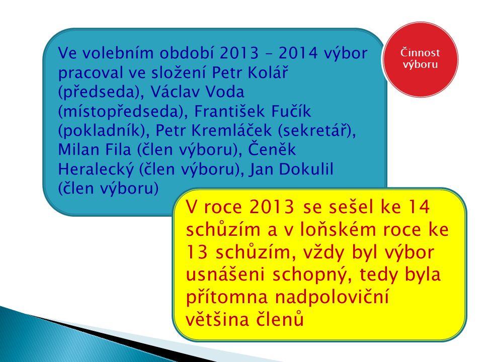 V roce 2014 byla následující účast na schůzích Petr Kolář-100%, Franta Fučík – 70%, Václav Voda 70%, Honza Dokulil 62%, Milan Fila 85%, Petr Kremláček 85%, Čeněk Heralecký 77% - CELKEM ZA ROK 2013 79% CELKEM ZA VOLEBNÍ OBDOBÍ – 85% Činnost výboru