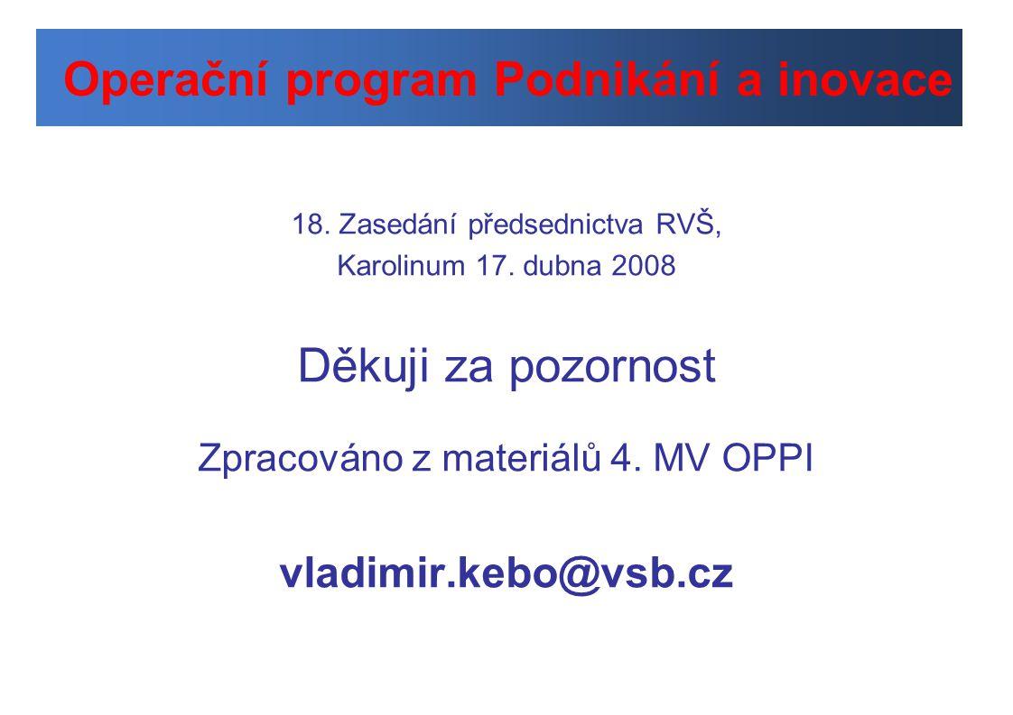 18. Zasedání předsednictva RVŠ, Karolinum 17. dubna 2008 Děkuji za pozornost Zpracováno z materiálů 4. MV OPPI vladimir.kebo@vsb.cz Operační program P
