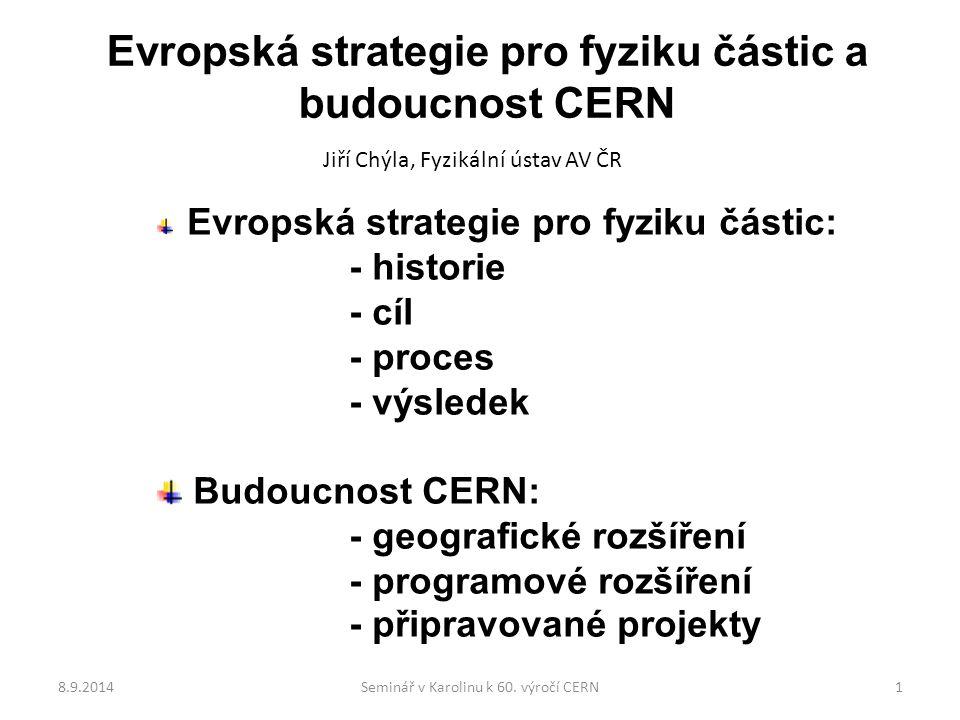 Evropská strategie pro fyziku částic a budoucnost CERN Jiří Chýla, Fyzikální ústav AV ČR Evropská strategie pro fyziku částic: - historie - cíl - proces - výsledek Budoucnost CERN: - geografické rozšíření - programové rozšíření - připravované projekty 8.9.20141Seminář v Karolinu k 60.