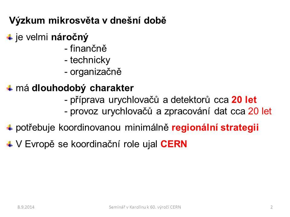 Výzkum mikrosvěta v dnešní době je velmi náročný - finančně - technicky - organizačně má dlouhodobý charakter - příprava urychlovačů a detektorů cca 20 let - provoz urychlovačů a zpracování dat cca 20 let potřebuje koordinovanou minimálně regionální strategii V Evropě se koordinační role ujal CERN 8.9.20142Seminář v Karolinu k 60.